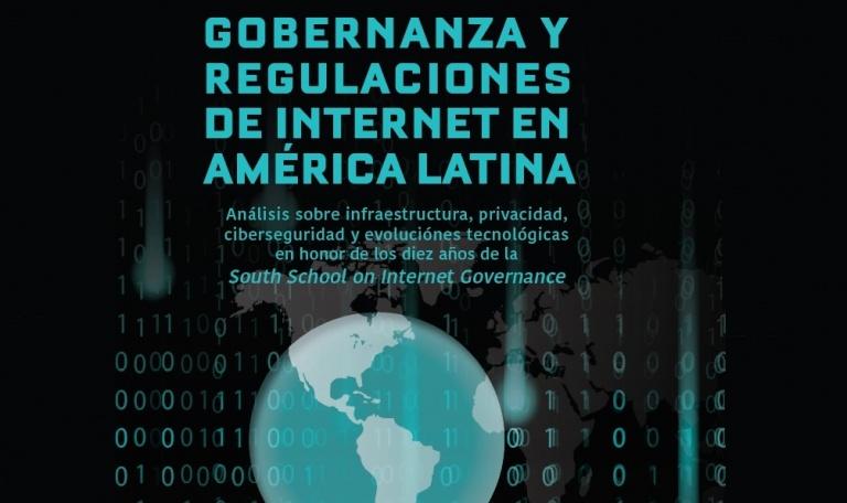 Governança e Regulações da Internet na América Latina  Análise sobre infraestrutura, privacidade, cibersegurança e evoluções tecnológicas em homenagem aos dez anos da South School on Internet Governance